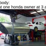 Honda civic owners be like