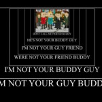 I'm not your guy buddy!